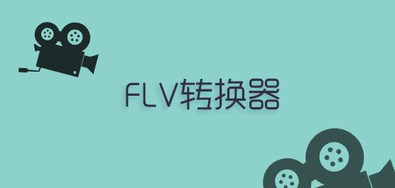 FLV转换器官方最新版_FLV视频转换器免费下载