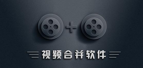 視頻合并軟件免費下載_視頻合并軟件哪個好