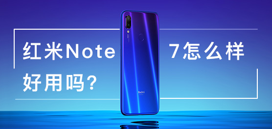 紅米Note 7怎么樣好用嗎?紅米Note 7最新消息及評測一覽