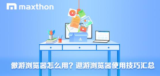 傲游浏览器怎么用?傲游浏览器使用技巧汇总