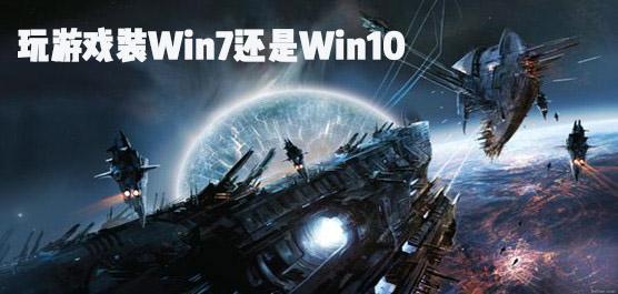 玩游戲裝Win7還是Win10