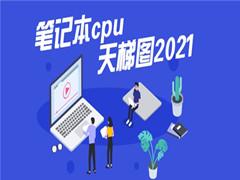 最新笔记本cpu天梯图2021 2021年最新笔记本CPU天梯图高清完整版